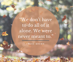 """You don't have to do all of it alone. We were never meant to."" by Brené Brown"