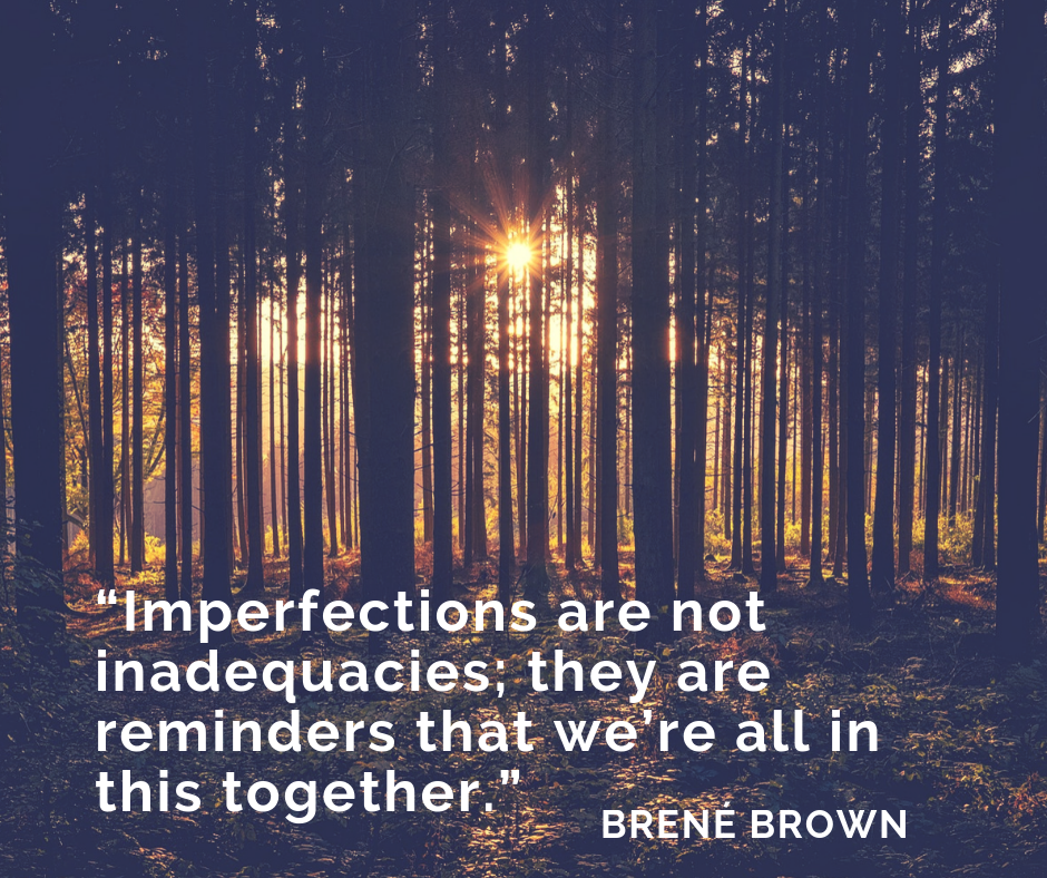 """Imperfections are not inadequacies; they are reminders that we're all in this together."" by Brené Brown"