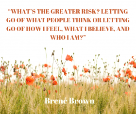 """What's the greater risk? Letting go of what people think or letting go of how I feel, what I believe, and who I am?"" by Brené Brown"