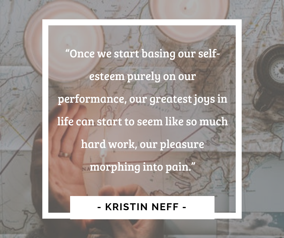 """Once we start basing our self esteem purely on our performance, our greatest joys in life can start to seem like so much hard work, our pleasure morphing into pain."" by Kristin Neff"