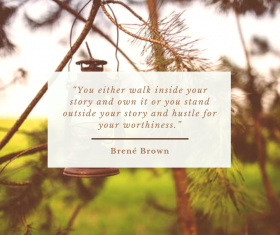 """You either walk inside your own story and own it or you stand outside your story and hustle for your worthiness."" by Brené Brown"